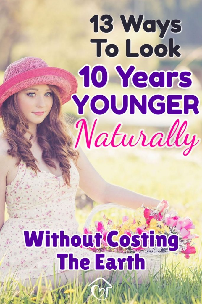 13 Ways To Look 10 Years Younger Naturally Without Costing The Earth